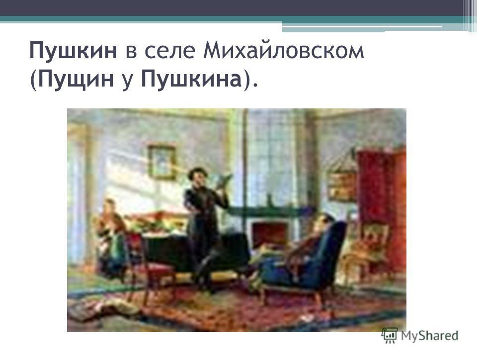 Пушкин в селе Михайловском (Пущин у Пушкина).