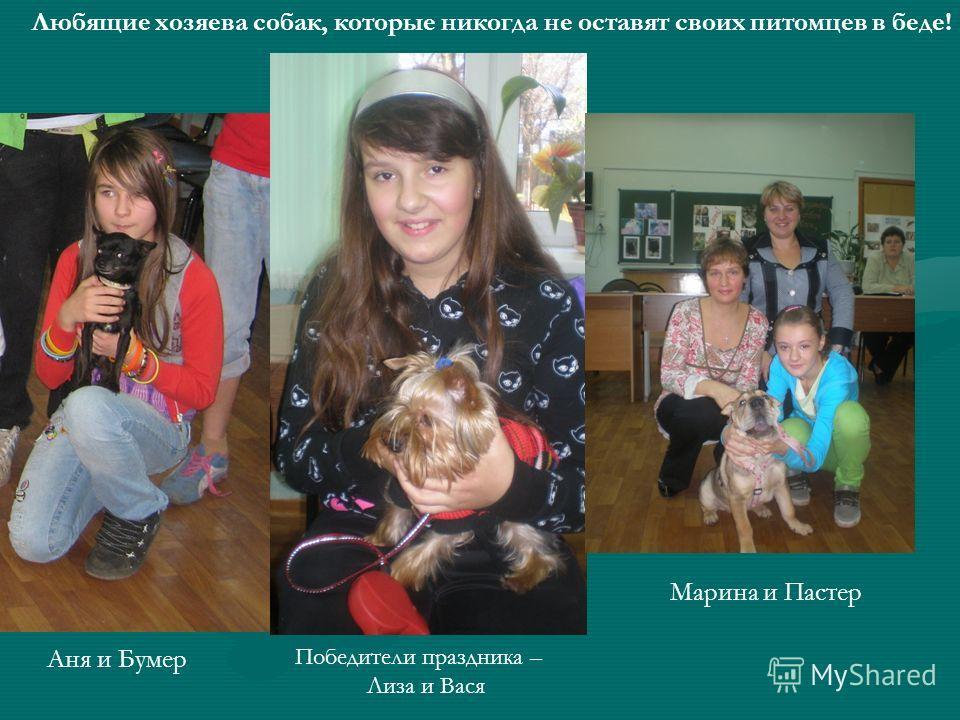Аня и Бумер Победители праздника – Лиза и Вася Марина и Пастер Любящие хозяева собак, которые никогда не оставят своих питомцев в беде!