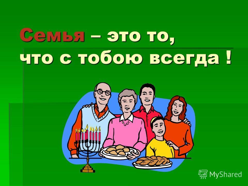 Семья – это то, что с тобою всегда !