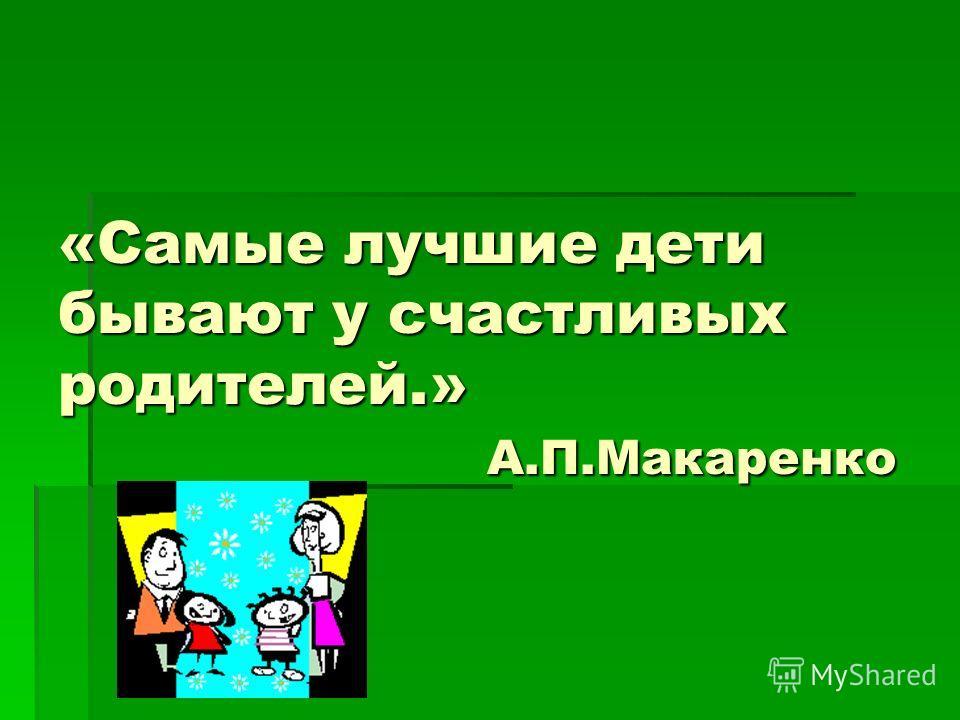 «Самые лучшие дети бывают у счастливых родителей.» А.П.Макаренко