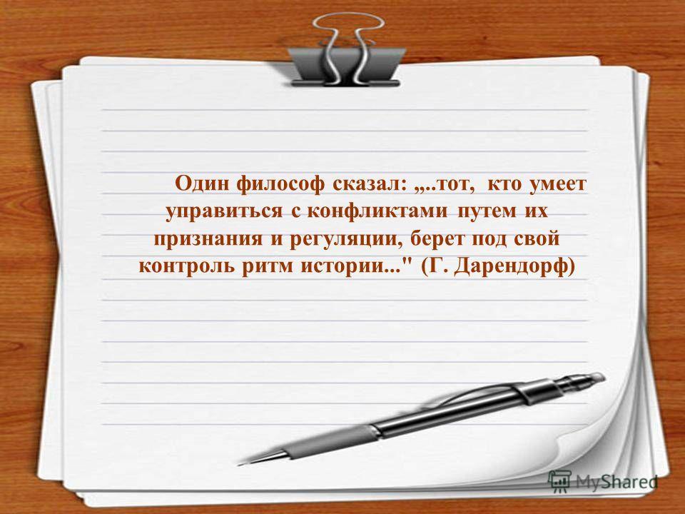 Один философ сказал:..тот, кто умеет управиться с конфликтами путем их признания и регуляции, берет под свой контроль ритм истории... (Г. Дарендорф)