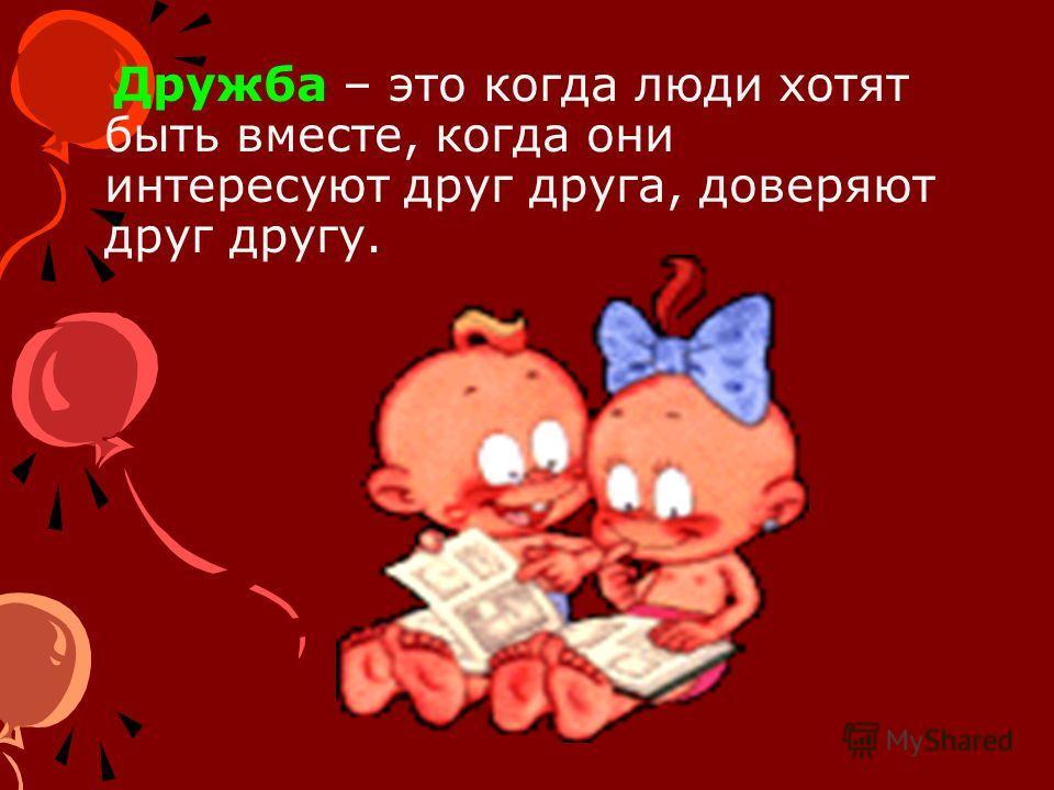 Дружба – это когда люди хотят быть вместе, когда они интересуют друг друга, доверяют друг другу.