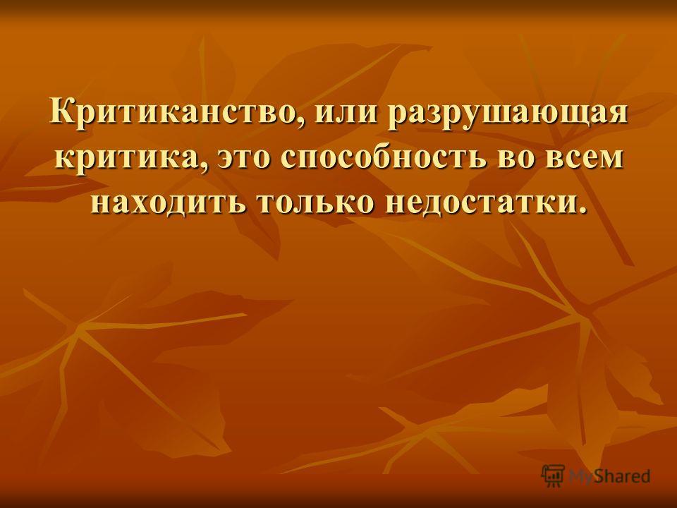 Критиканство, или разрушающая критика, это способность во всем находить только недостатки.