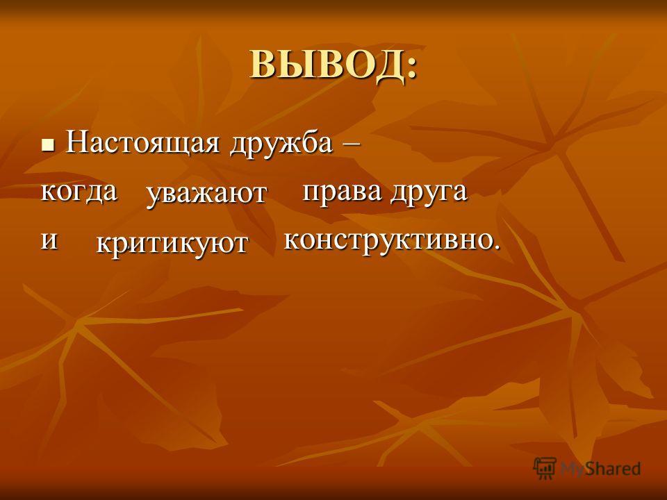 ВЫВОД: Настоящая дружба – Настоящая дружба – когда … права друга и … конструктивно. уважают критикуют