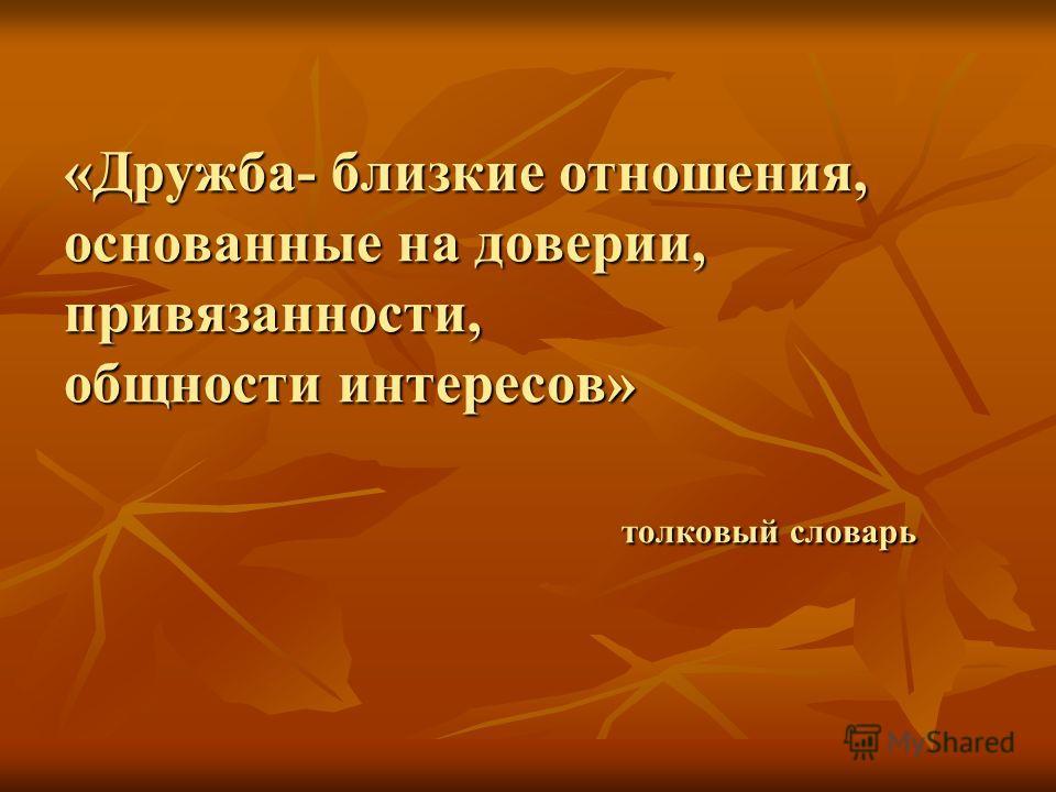 «Дружба- близкие отношения, основанные на доверии, привязанности, общности интересов» толковый словарь