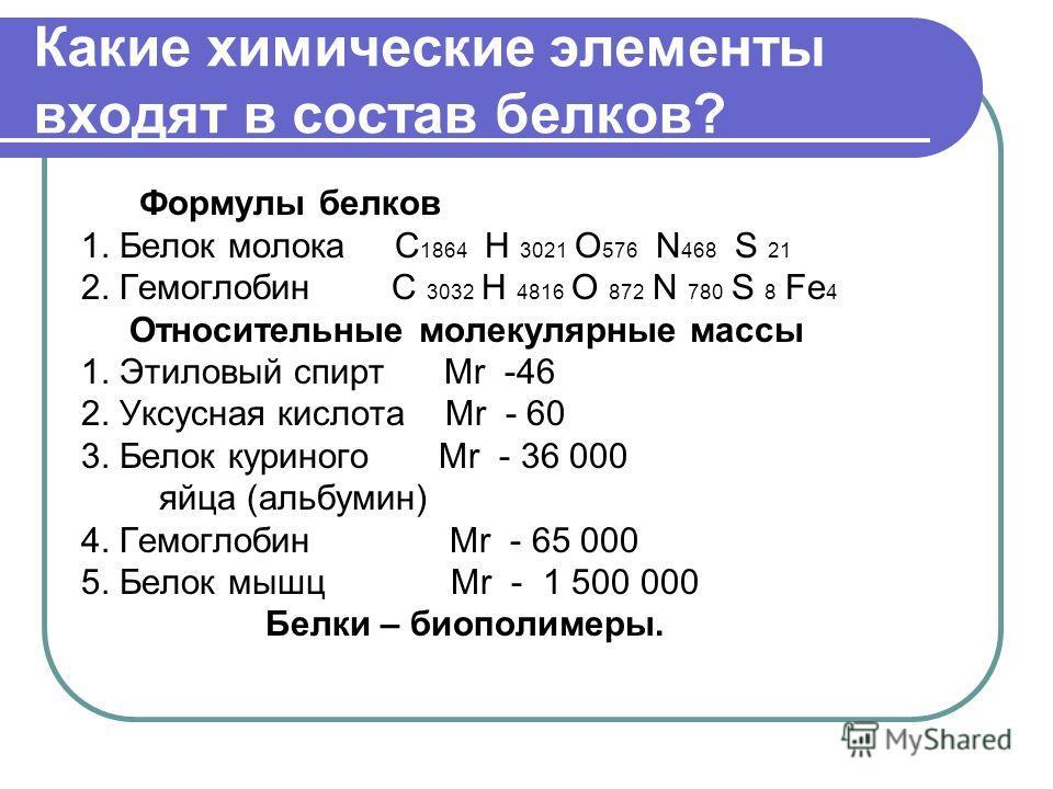 Какие химические элементы входят в состав белков? Формулы белков 1. Белок молока С 1864 Н 3021 О 576 N 468 S 21 2. Гемоглобин С 3032 Н 4816 О 872 N 780 S 8 Fe 4 Относительные молекулярные массы 1. Этиловый спирт Мr -46 2. Уксусная кислота Мr - 60 3.