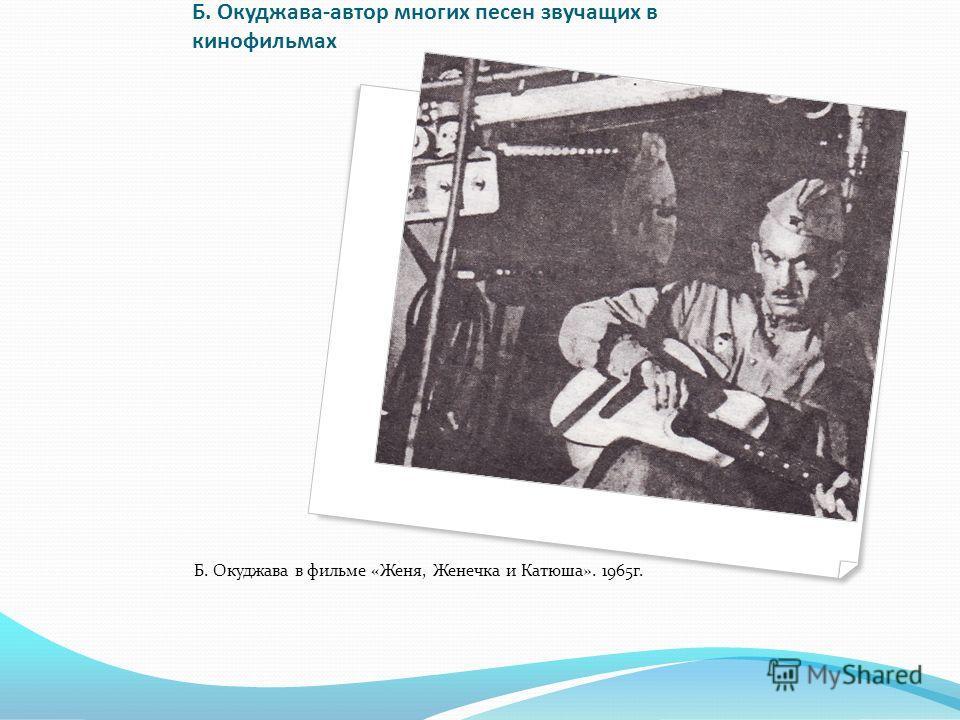 Б. Окуджава-автор многих песен звучащих в кинофильмах Б. Окуджава в фильме «Женя, Женечка и Катюша». 1965г.