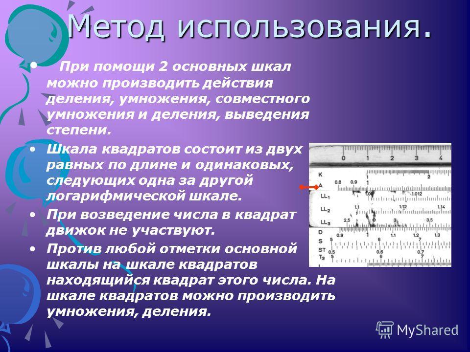 Метод использования. При помощи 2 основных шкал можно производить действия деления, умножения, совместного умножения и деления, выведения степени. Шкала квадратов состоит из двух равных по длине и одинаковых, следующих одна за другой логарифмической