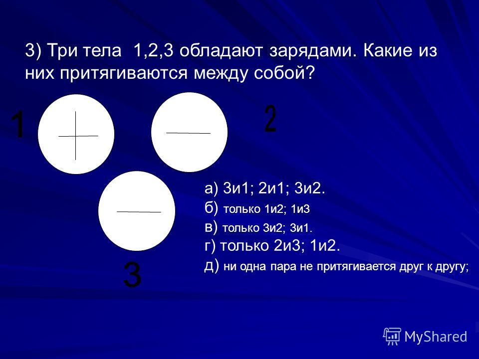 3) Три тела 1,2,3 обладают зарядами. Какие из них притягиваются между собой? а) 3и1; 2и1; 3и2. б) только 1и2; 1и3 в) только 3и2; 3и1. г) только 2и3; 1и2. д) ни одна пара не притягивается друг к другу;