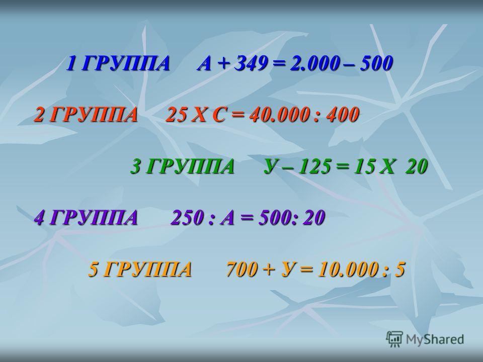 1 ГРУППА А + З49 = 2.000 – 500 1 ГРУППА А + З49 = 2.000 – 500 2 ГРУППА 25 Х С = 40.000 : 400 3 ГРУППА У – 125 = 15 Х 20 3 ГРУППА У – 125 = 15 Х 20 4 ГРУППА 250 : А = 500: 20 5 ГРУППА 700 + У = 10.000 : 5 5 ГРУППА 700 + У = 10.000 : 5