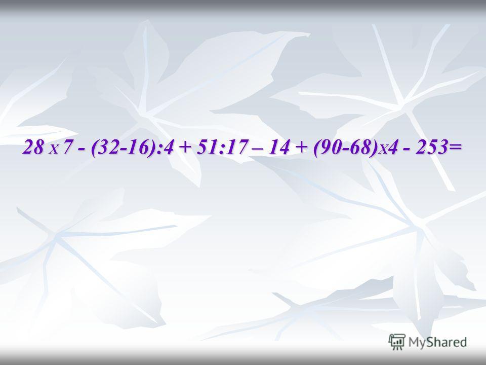 28 Х 7 - (32-16):4 + 51:17 – 14 + (90-68) Х 4 - 253=