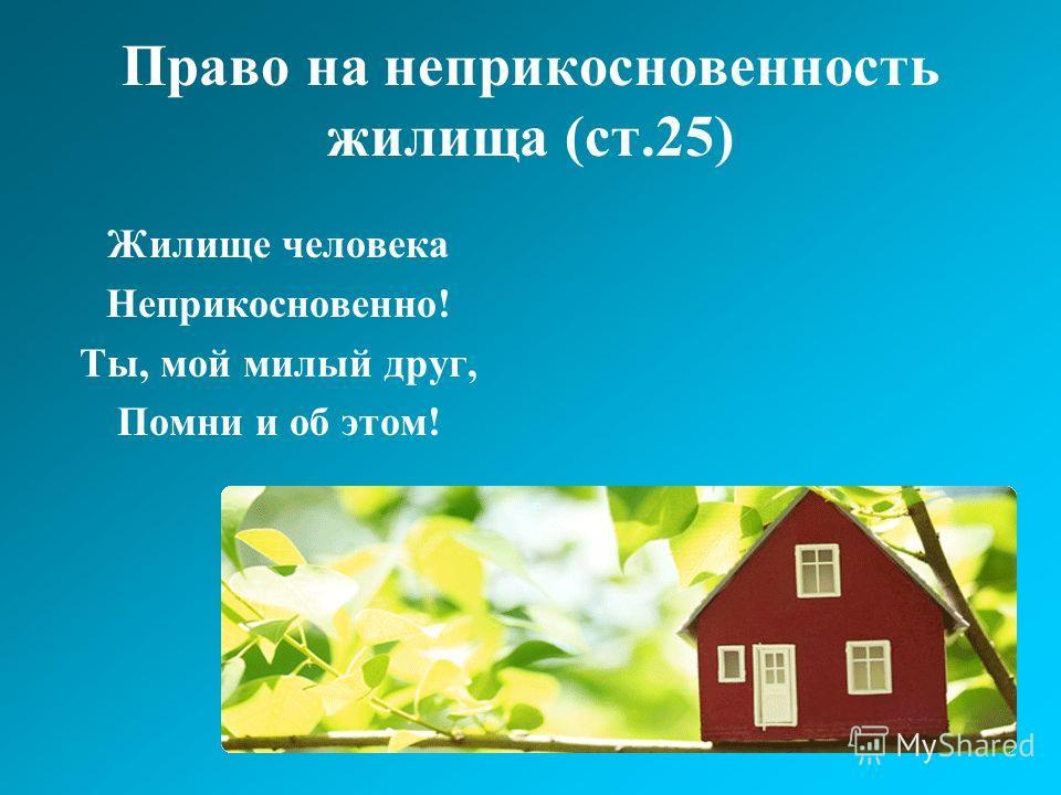 Право на неприкосновенность жилища (ст.25) Жилище человека Неприкосновенно! Ты, мой милый друг, Помни и об этом!