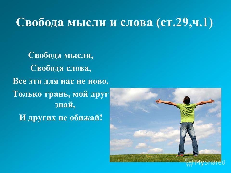 Свобода мысли и слова (ст.29,ч.1) Свобода мысли, Свобода слова, Все это для нас не ново. Только грань, мой друг знай, И других не обижай!