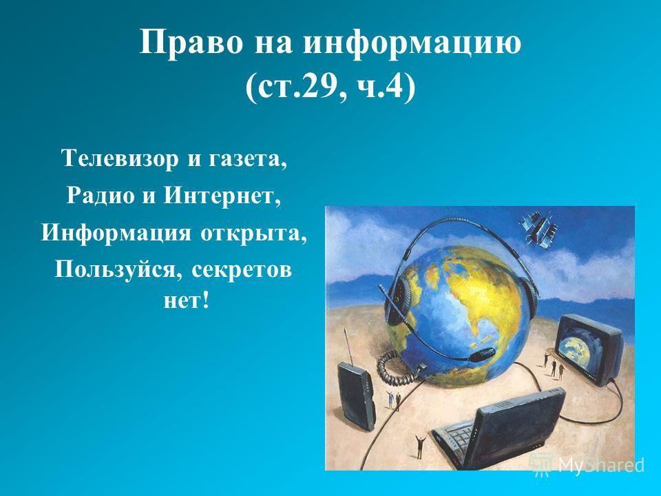 Право на информацию (ст.29, ч.4) Телевизор и газета, Радио и Интернет, Информация открыта, Пользуйся, секретов нет!