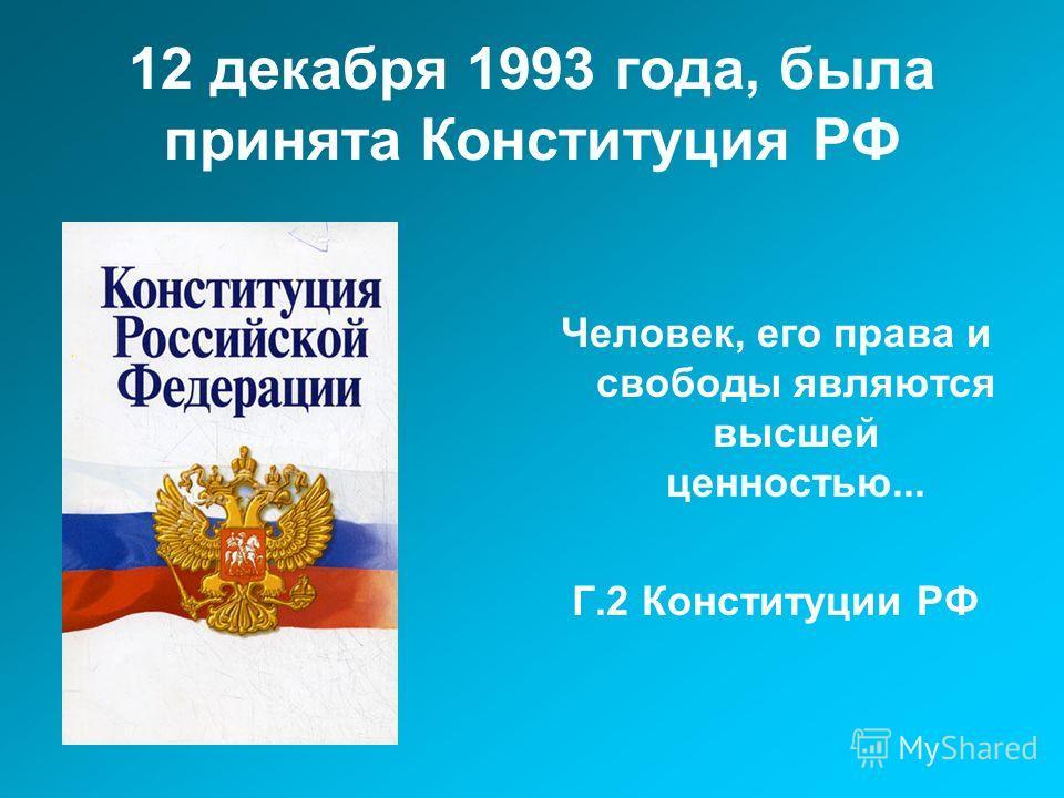 12 декабря 1993 года, была принята Конституция РФ Человек, его права и свободы являются высшей ценностью... Г.2 Конституции РФ