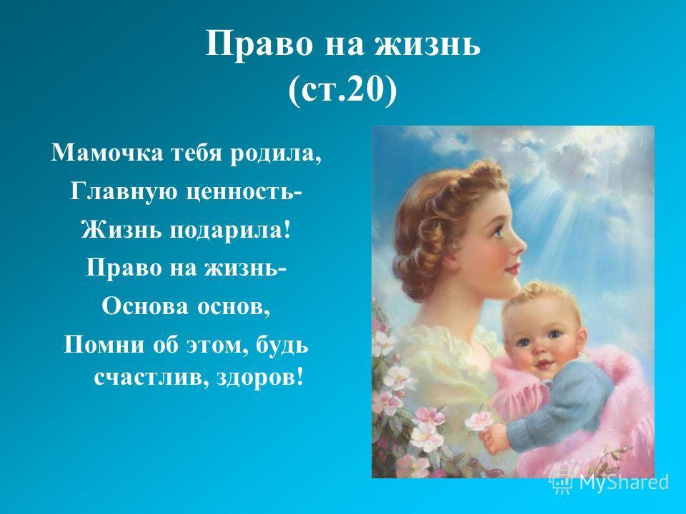 Право на жизнь (ст.20) Мамочка тебя родила, Главную ценность- Жизнь подарила! Право на жизнь- Основа основ, Помни об этом, будь счастлив, здоров!