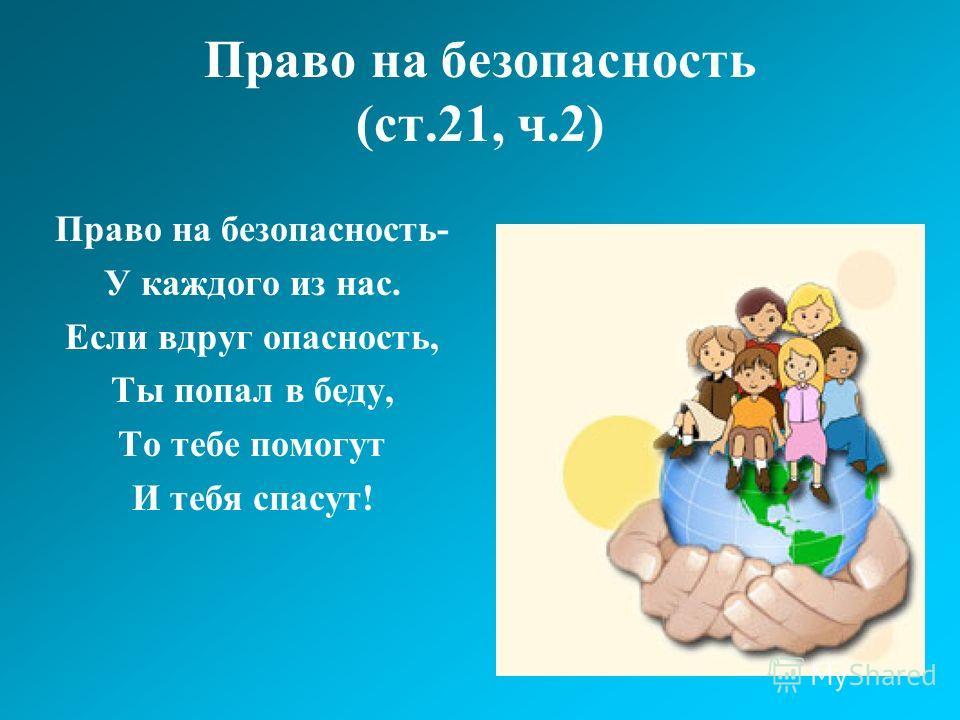 Право на безопасность (ст.21, ч.2) Право на безопасность- У каждого из нас. Если вдруг опасность, Ты попал в беду, То тебе помогут И тебя спасут!