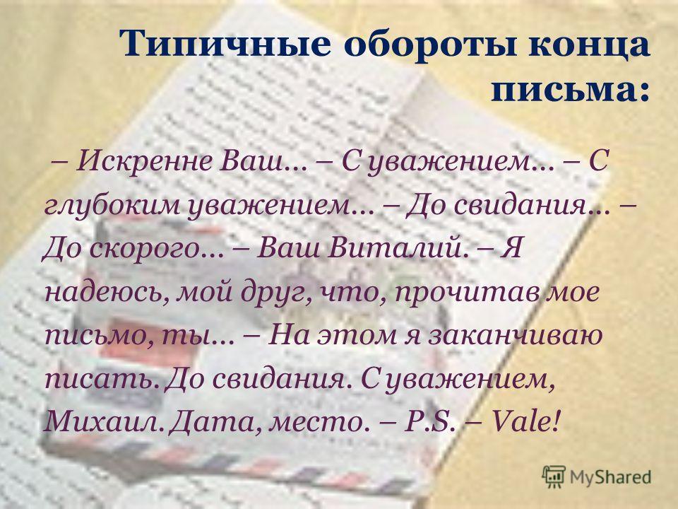 Типичные обороты конца письма: – Искренне Ваш... – С уважением... – С глубоким уважением... – До свидания... – До скорого... – Ваш Виталий. – Я надеюсь, мой друг, что, прочитав мое письмо, ты... – На этом я заканчиваю писать. До свидания. С уважением