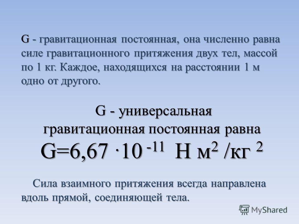 G - гравитационная постоянная, она численно равна силе гравитационного притяжения двух тел, массой по 1 кг. Каждое, находящихся на расстоянии 1 м одно от другого. G - универсальная G - универсальная гравитационная постоянная равна G=6,67 10 -11 Н м 2