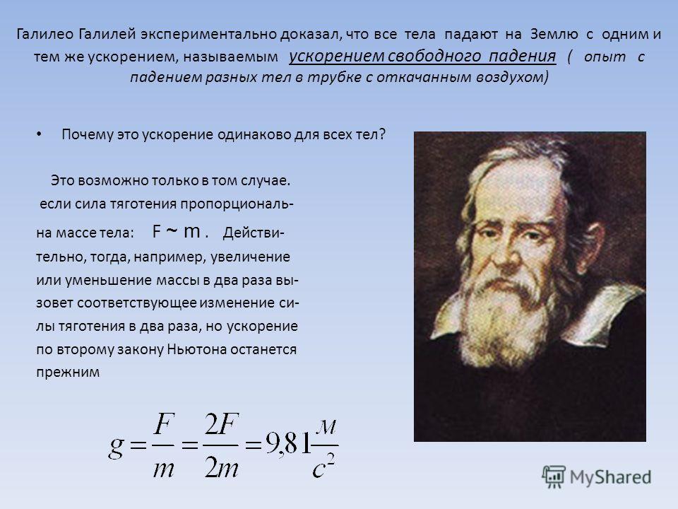 Галилео Галилей экспериментально доказал, что все тела падают на Землю с одним и тем же ускорением, называемым ускорением свободного падения ( опыт с падением разных тел в трубке с откачанным воздухом) Почему это ускорение одинаково для всех тел? Это