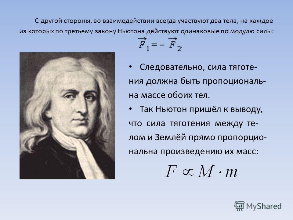 С другой стороны, во взаимодействии всегда участвуют два тела, на каждое из которых по третьему закону Ньютона действуют одинаковые по модулю силы: Следовательно, сила тяготе- ния должна быть пропоциональ- на массе обоих тел. Так Ньютон пришёл к выво