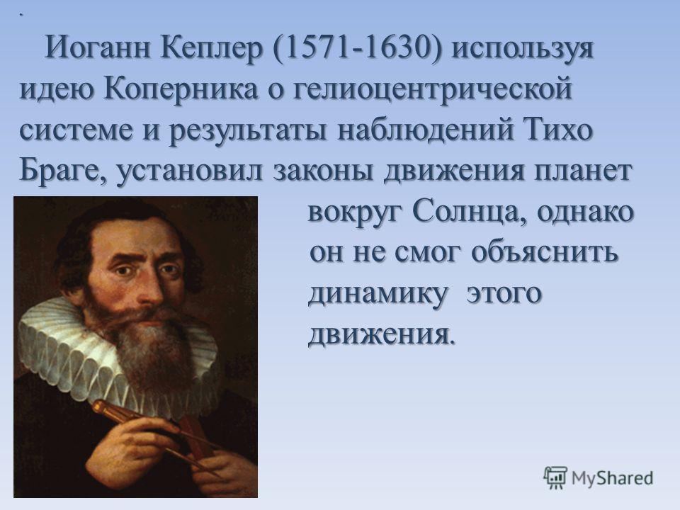 · Иоганн Кеплер (1571-1630) используя идею Коперника о гелиоцентрической системе и результаты наблюдений Тихо Браге, установил законы движения планет в вокруг Солнца, однако и он не смог объяснить д динамику этого д движения. Иоганн Кеплер (1571-1630