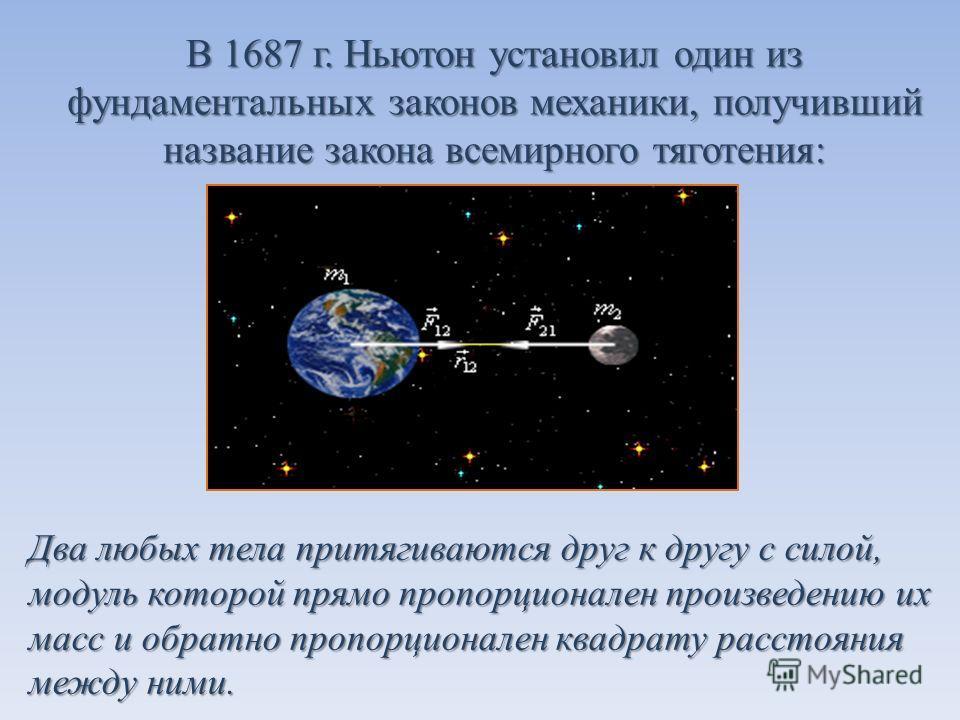 В 1687 г. Ньютон установил один из фундаментальных законов механики, получивший название закона всемирного тяготения: Два любых тела притягиваются друг к другу с силой, модуль которой прямо пропорционален произведению их масс и обратно пропорционален