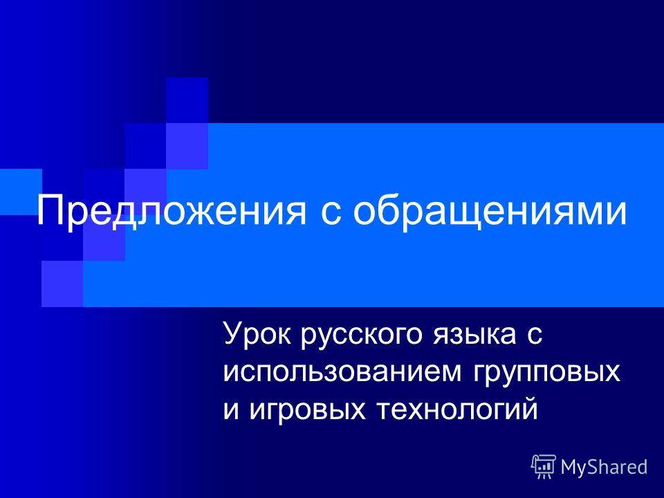 Предложения с обращениями Урок русского языка с использованием групповых и игровых технологий