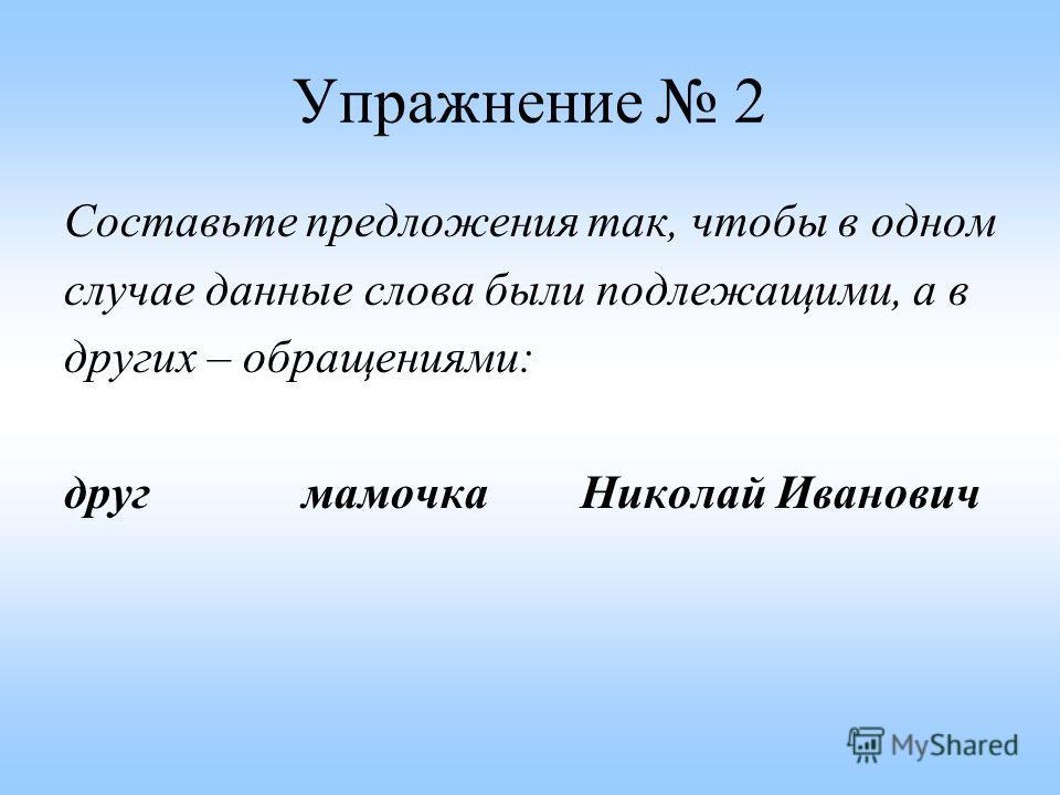 Упражнение 2 Составьте предложения так, чтобы в одном случае данные слова были подлежащими, а в других – обращениями: друг мамочка Николай Иванович