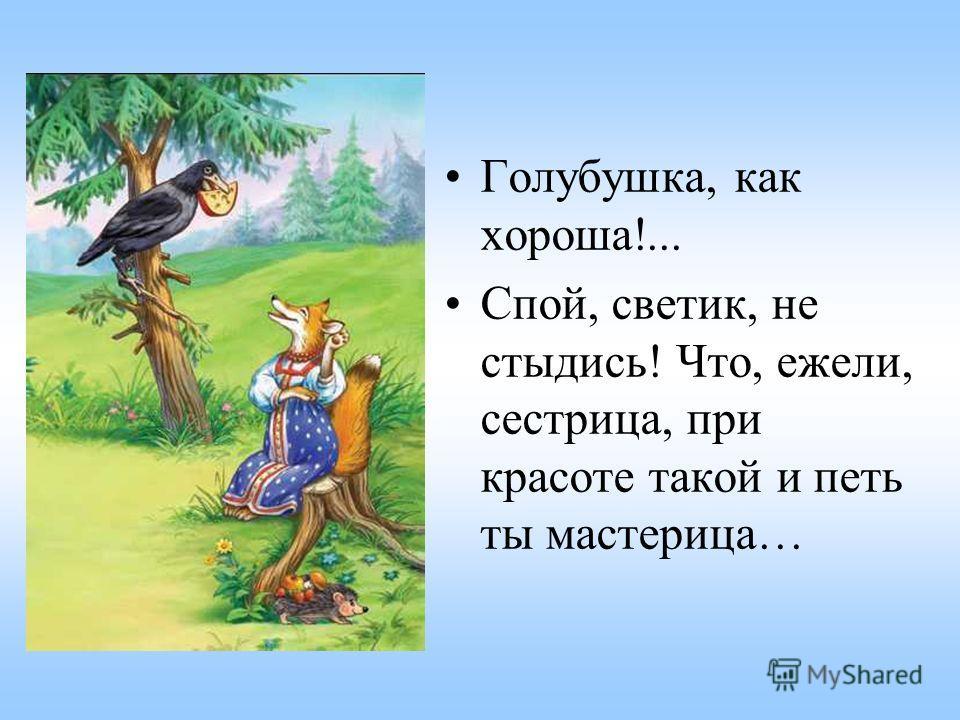 Голубушка, как хороша!... Спой, светик, не стыдись! Что, ежели, сестрица, при красоте такой и петь ты мастерица…