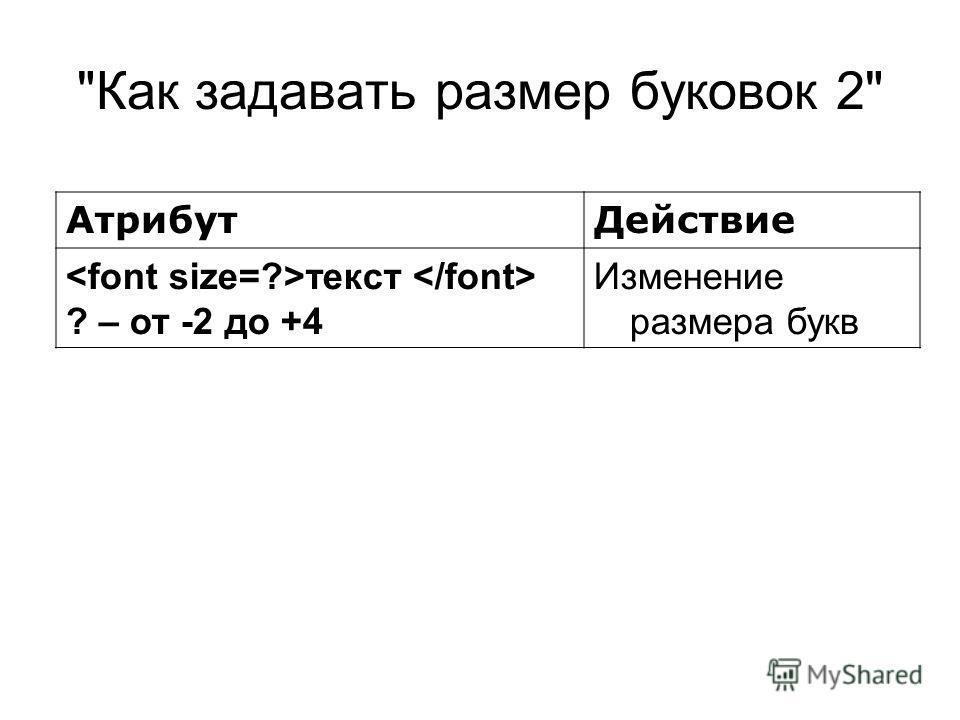 Как задавать размер буковок 2 АтрибутДействие текст ? – от -2 до +4 Изменение размера букв