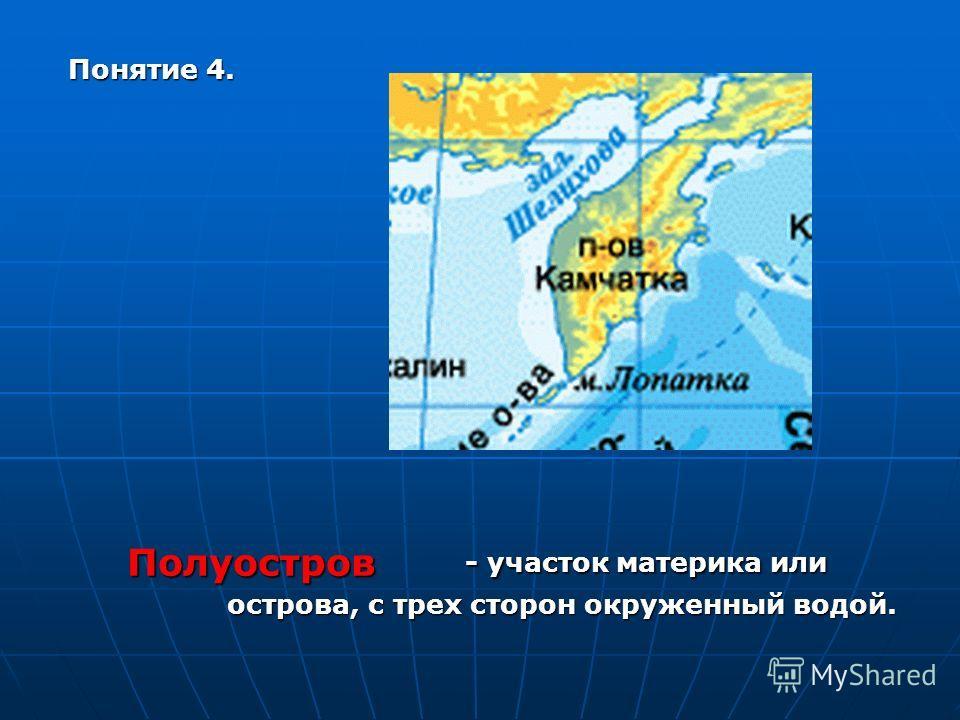 Понятие 4. - участок материка или острова, с трех сторон окруженный водой. Полуостров