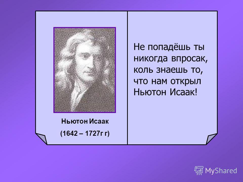 Не попадёшь ты никогда впросак, коль знаешь то, что нам открыл Ньютон Исаак! Ньютон Исаак (1642 – 1727г г)