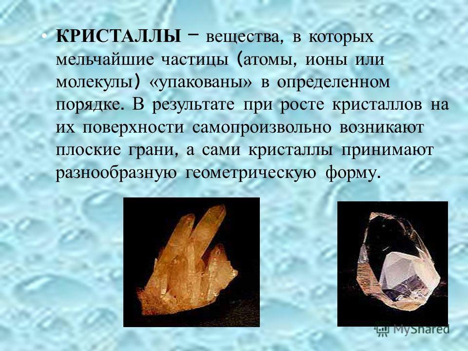 КРИСТАЛЛЫ – вещества, в которых мельчайшие частицы ( атомы, ионы или молекулы ) «упакованы» в определенном порядке. В результате при росте кристаллов на их поверхности самопроизвольно возникают плоские грани, а сами кристаллы принимают разнообразную