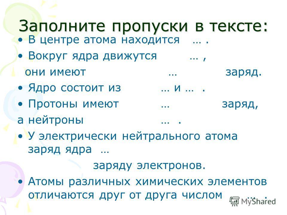 Заполните пропуски в тексте: В центре атома находится …. Вокруг ядра движутся …, они имеют…заряд. Ядро состоит из … и …. Протоны имеют… заряд, а нейтроны…. У электрически нейтрального атома заряд ядра … заряду электронов. Атомы различных химических э