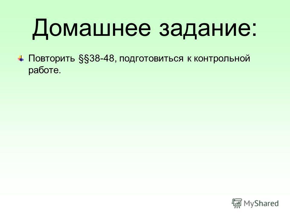 Домашнее задание: Повторить §§38-48, подготовиться к контрольной работе.