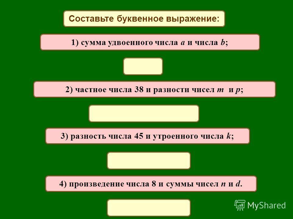 Составьте буквенное выражение: 1) сумма удвоенного числа a и числа b; 2) частное числа 38 и разности чисел m и p; 3) разность числа 45 и утроенного числа k; 4) произведение числа 8 и суммы чисел n и d.