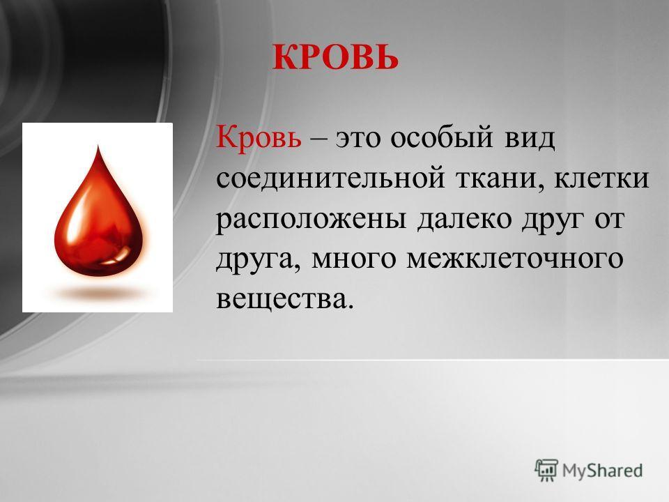 КРОВЬ Кровь – это особый вид соединительной ткани, клетки расположены далеко друг от друга, много межклеточного вещества.