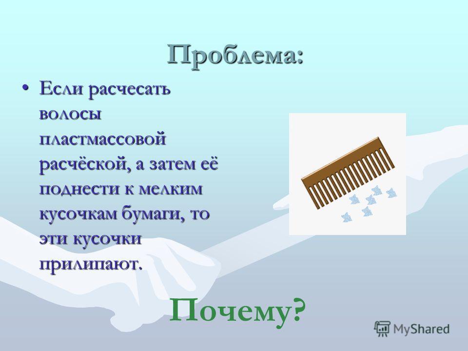 Проблема: Если расчесать волосы пластмассовой расчёской, а затем её поднести к мелким кусочкам бумаги, то эти кусочки прилипают.Если расчесать волосы пластмассовой расчёской, а затем её поднести к мелким кусочкам бумаги, то эти кусочки прилипают. Поч