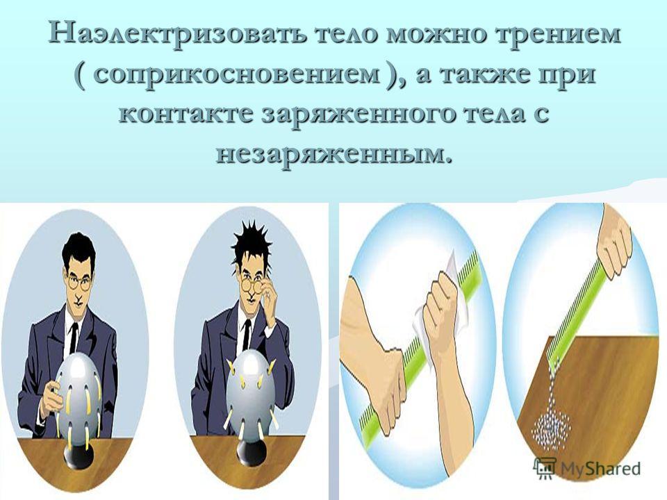 Наэлектризовать тело можно трением ( соприкосновением ), а также при контакте заряженного тела с незаряженным.