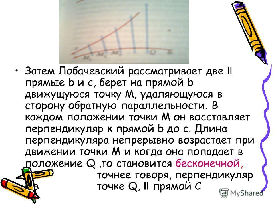 Затем Лобачевский рассматривает две II прямые b и c, берет на прямой b движущуюся точку М, удаляющуюся в сторону обратную параллельности. В каждом положении точки М он восставляет перпендикуляр к прямой b до с. Длина перпендикуляра непрерывно возраст