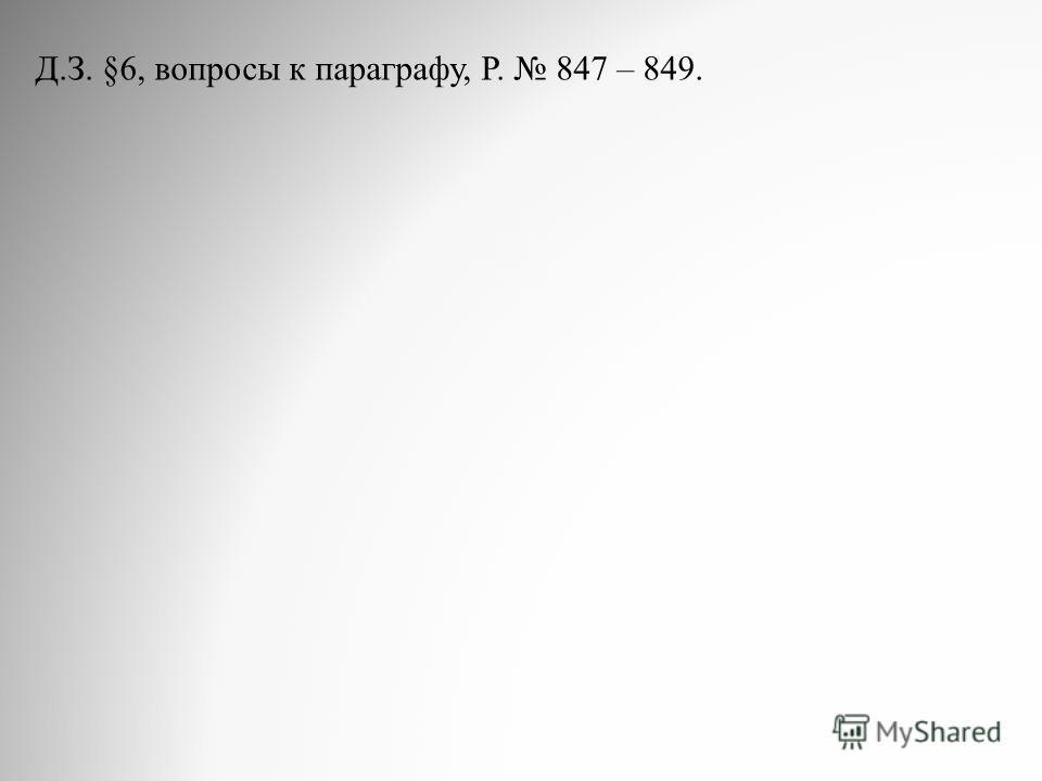 Д.З. §6, вопросы к параграфу, Р. 847 – 849.