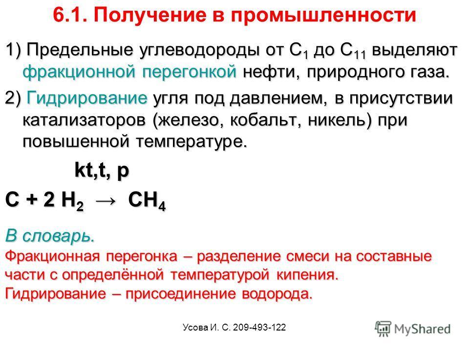 Усова И. С. 209-493-122 6.1. Получение в промышленности 1) Предельные углеводороды от C 1 до C 11 выделяют фракционной перегонкой нефти, природного газа. 2) Гидрирование угля под давлением, в присутствии катализаторов (железо, кобальт, никель) при по