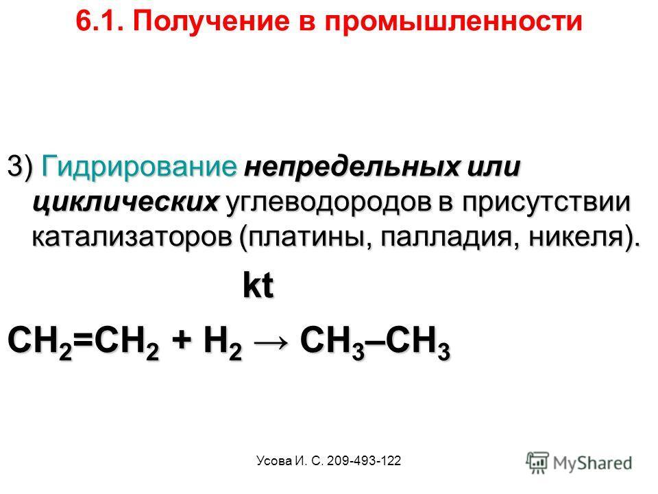 Усова И. С. 209-493-122 3) Гидрирование непредельных или циклических углеводородов в присутствии катализаторов (платины, палладия, никеля). kt kt CH 2 =CH 2 + H 2 CH 3 –CH 3 6.1. Получение в промышленности
