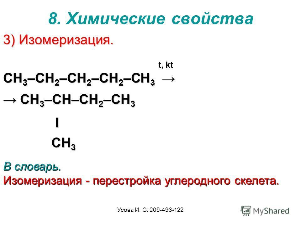 Усова И. С. 209-493-122 8. Химические свойства 3) Изомеризация. CH 3 –CH 2 –CH 2 –CH 2 –CH 3 CH 3 –CH 2 –CH 2 –CH 2 –CH 3 CH 3 –CH–CH 2 –CH 3 CH 3 –CH–CH 2 –CH 3 I CH 3 I CH 3 t, kt В словарь. Изомеризация - перестройка углеродного скелета.