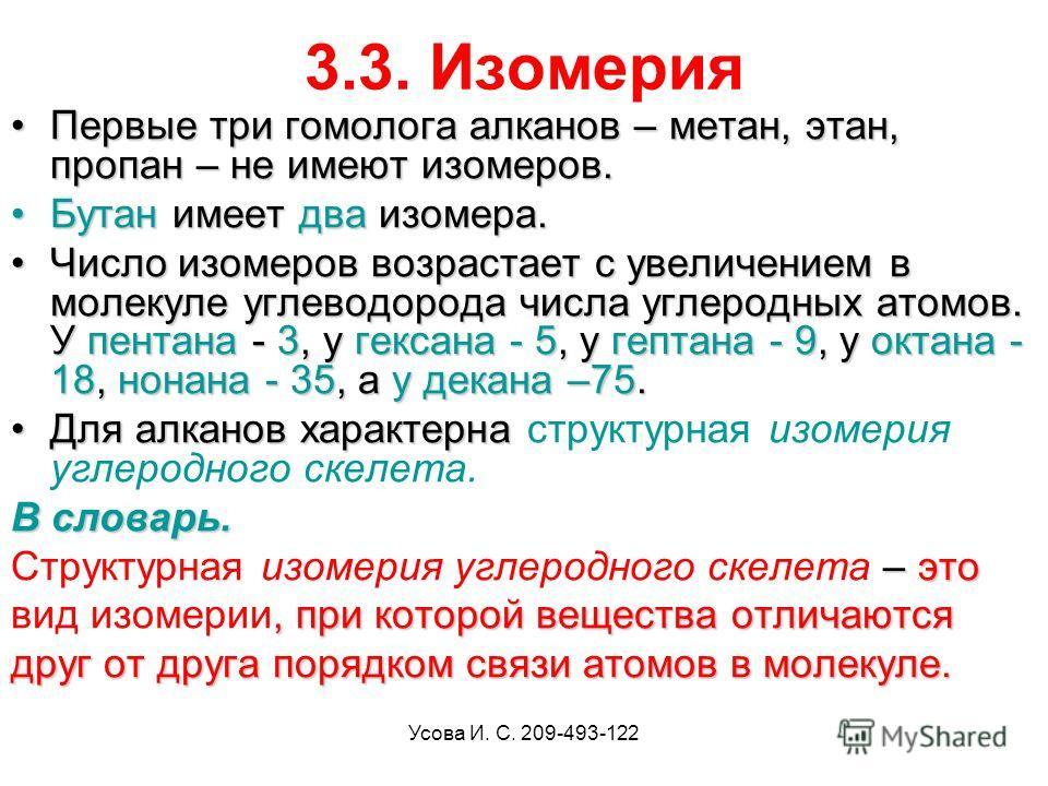 Усова И. С. 209-493-122 3.3. Изомерия Первые три гомолога алканов – метан, этан, пропан – не имеют изомеров.Первые три гомолога алканов – метан, этан, пропан – не имеют изомеров. Бутан имеет два изомера.Бутан имеет два изомера. Число изомеров возраст