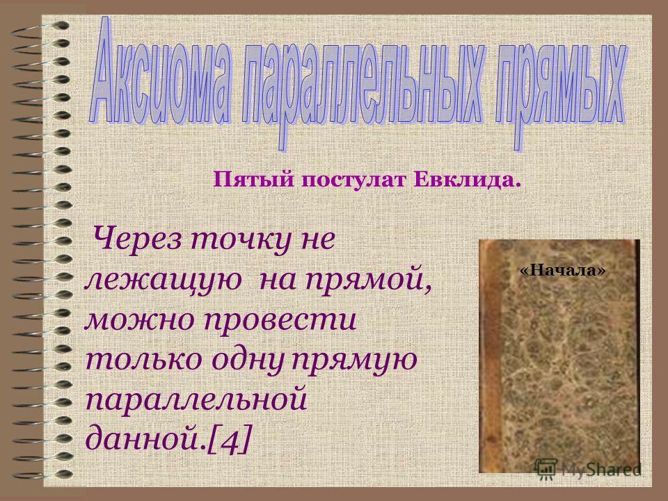 Через точку не лежащую на прямой, можно провести только одну прямую параллельной данной.[4] Пятый постулат Евклида. «Начала»