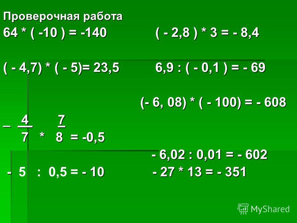Проверочная работа 64 * ( -10 ) = -140 ( - 2,8 ) * 3 = - 8,4 ( - 4,7) * ( - 5)= 23,5 6,9 : ( - 0,1 ) = - 69 (- 6, 08) * ( - 100) = - 608 (- 6, 08) * ( - 100) = - 608 _ 4 7 7 * 8 = -0,5 7 * 8 = -0,5 - 6,02 : 0,01 = - 602 - 6,02 : 0,01 = - 602 - - 10 -