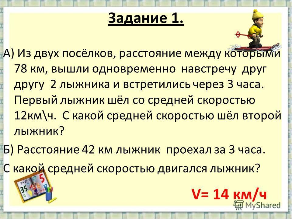 Задание 1. А) Из двух посёлков, расстояние между которыми 78 км, вышли одновременно навстречу друг другу 2 лыжника и встретились через 3 часа. Первый лыжник шёл со средней скоростью 12км\ч. С какой средней скоростью шёл второй лыжник? Б) Расстояние 4
