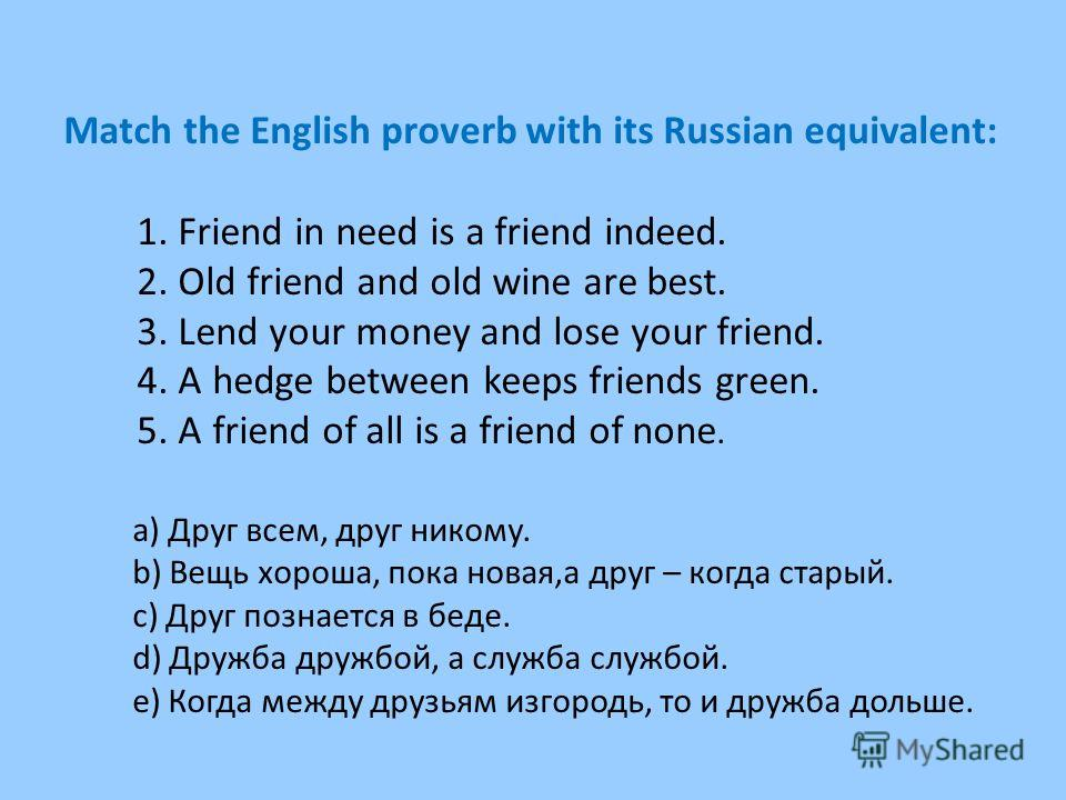 Match the English proverb with its Russian equivalent: 1. Friend in need is a friend indeed. 2. Old friend and old wine are best. 3. Lend your money and lose your friend. 4. A hedge between keeps friends green. 5. A friend of all is a friend of none.